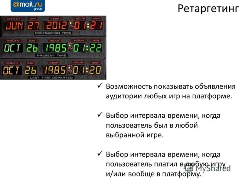 Ретаргетинг Возможность показывать объявления аудитории любых игр на платформе. Выбор интервала времени, когда пользователь был в любой выбранной игре. Выбор интервала времени, когда пользователь платил в любую игру и/или вообще в платформу.