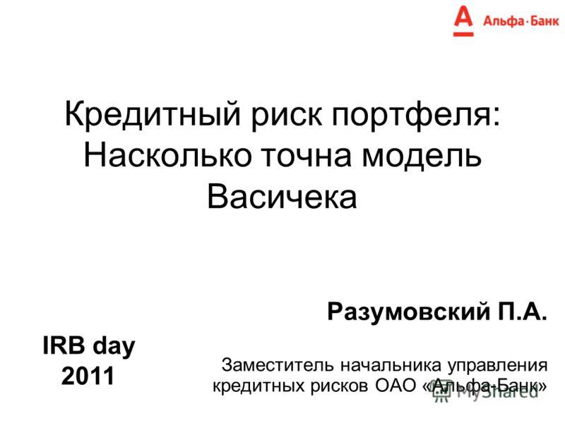 Кредитный риск портфеля: Насколько точна модель Васичека Разумовский П.А. Заместитель начальника управления кредитных рисков ОАО «Альфа-Банк» IRB day 2011