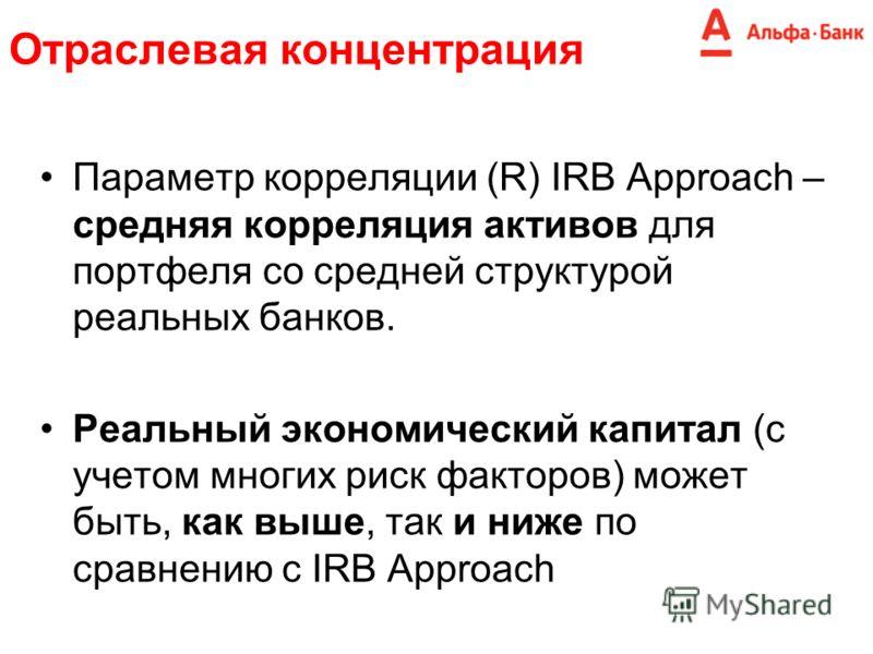 Параметр корреляции (R) IRB Approach – средняя корреляция активов для портфеля со средней структурой реальных банков. Реальный экономический капитал (с учетом многих риск факторов) может быть, как выше, так и ниже по сравнению с IRB Approach