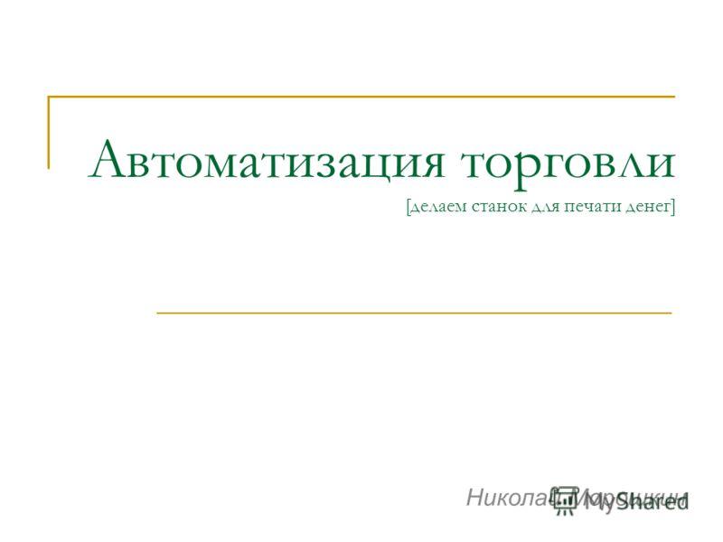 Автоматизация торговли [делаем станок для печати денег] Николай Морошкин