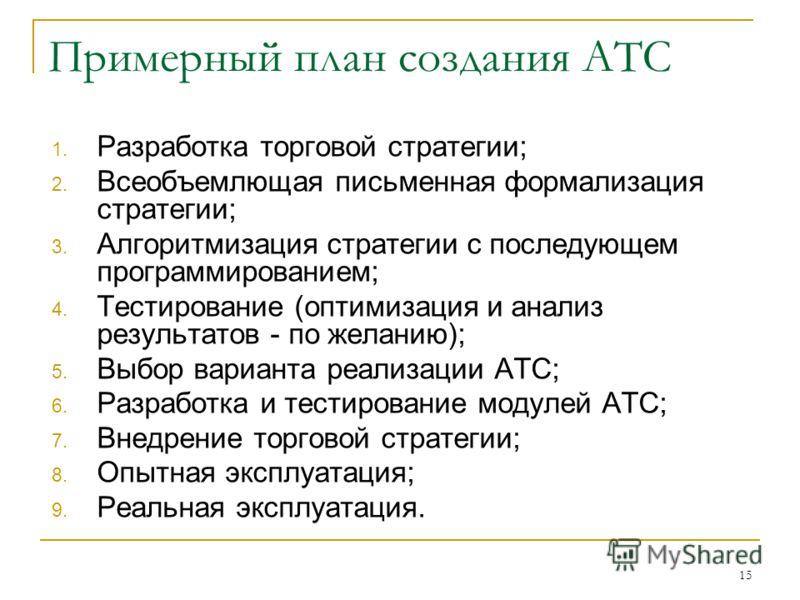 Примерный план создания АТС 1. Разработка торговой стратегии; 2. Всеобъемлющая письменная формализация стратегии; 3. Алгоритмизация стратегии с последующем программированием; 4. Тестирование (оптимизация и анализ результатов - по желанию); 5. Выбор в