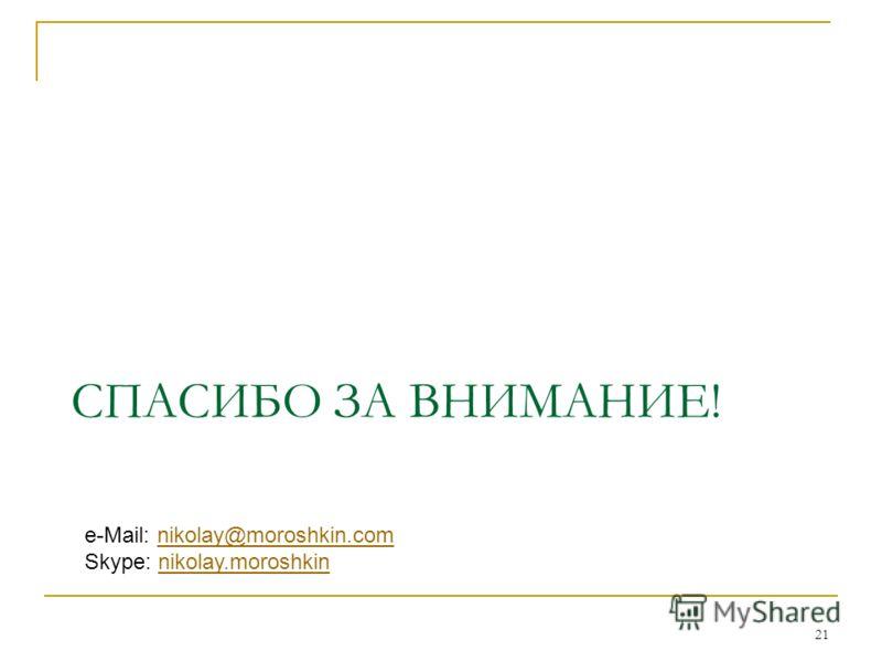 21 СПАСИБО ЗА ВНИМАНИЕ! e-Mail: nikolay@moroshkin.comnikolay@moroshkin.com Skype: nikolay.moroshkinnikolay.moroshkin