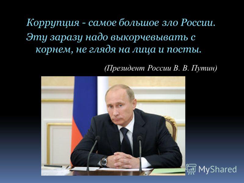 Коррупция - самое большое зло России. Эту заразу надо выкорчевывать с корнем, не глядя на лица и посты. (Президент России В. В. Путин)