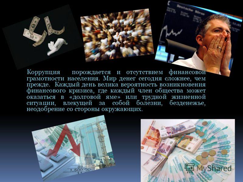 Коррупция порождается и отсутствием финансовой грамотности населения. Мир денег сегодня сложнее, чем прежде. Каждый день велика вероятность возникновения финансового кризиса, где каждый член общества может оказаться в «долговой яме» или трудной жизне