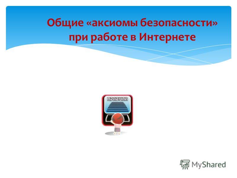 Общие «аксиомы безопасности» при работе в Интернете