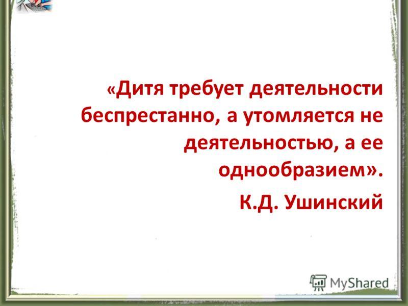 « Дитя требует деятельности беспрестанно, а утомляется не деятельностью, а ее однообразием». К.Д. Ушинский