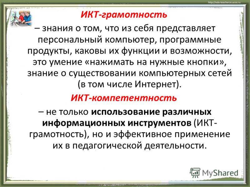 ИКТ-грамотность – знания о том, что из себя представляет персональный компьютер, программные продукты, каковы их функции и возможности, это умение «нажимать на нужные кнопки», знание о существовании компьютерных сетей (в том числе Интернет). ИКТ-комп