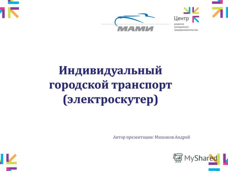 Автор презентации: Мишаков Андрей Индивидуальный городской транспорт (электроскутер)