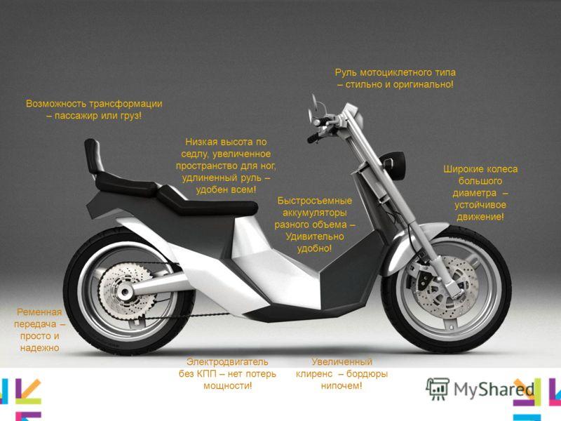 Ключевые преимущества Руль мотоциклетного типа – стильно и оригинально! Низкая высота по седлу, увеличенное пространство для ног, удлиненный руль – удобен всем! Быстросъемные аккумуляторы разного объема – Удивительно удобно! Ременная передача – прост