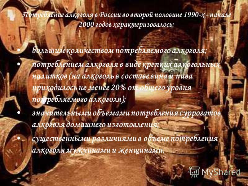 Потребление алкоголя в России во второй половине 1990-х - начале 2000 годов характеризовалось: большим количеством потребляемого алкоголя; потреблением алкоголя в виде крепких алкогольных налитков (на алкоголь в составе вина и пива приходилось не мен