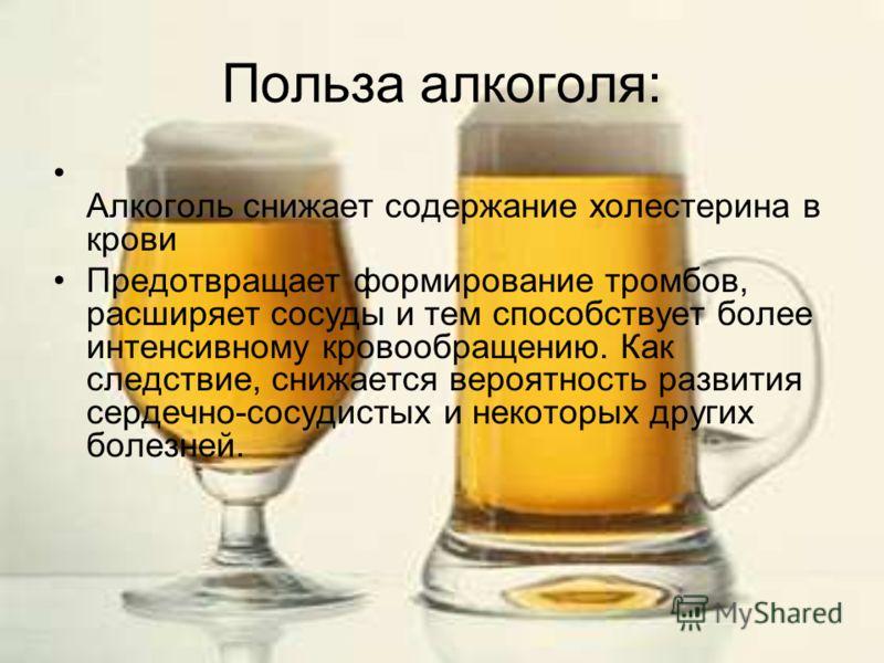 Польза алкоголя: Алкоголь снижает содержание холестерина в крови Предотвращает формирование тромбов, расширяет сосуды и тем способствует более интенсивному кровообращению. Как следствие, снижается вероятность развития сердечно-сосудистых и некоторых