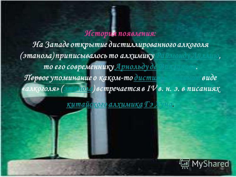 История появления: На Западе открытие дистиллированного алкоголя (этанола) приписывалось то алхимику Раймонду Луллию, то его современнику Арнольду де Вилланова. Первое упоминание о каком-то дистиллированном виде «алкоголя» (этанола) встречается в IV