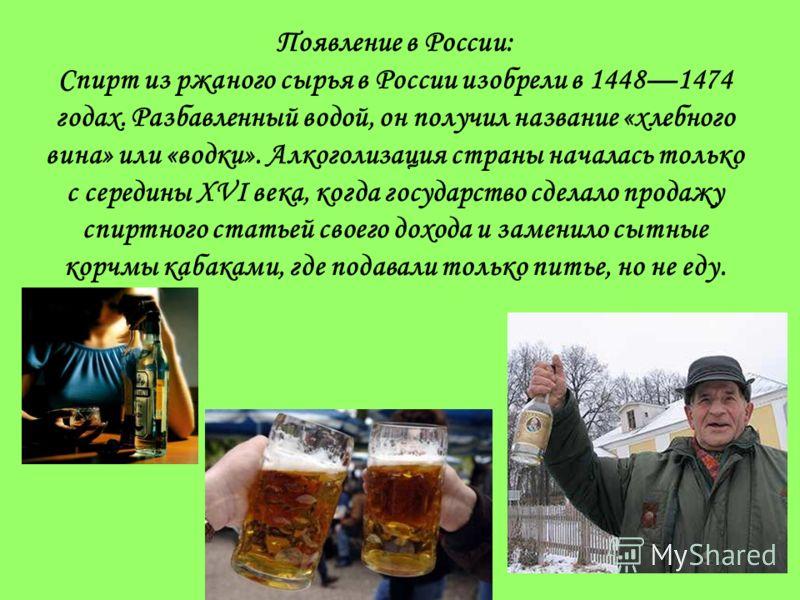Появление в России: Спирт из ржаного сырья в России изобрели в 14481474 годах. Разбавленный водой, он получил название «хлебного вина» или «водки». Алкоголизация страны началась только с середины XVI века, когда государство сделало продажу спиртного