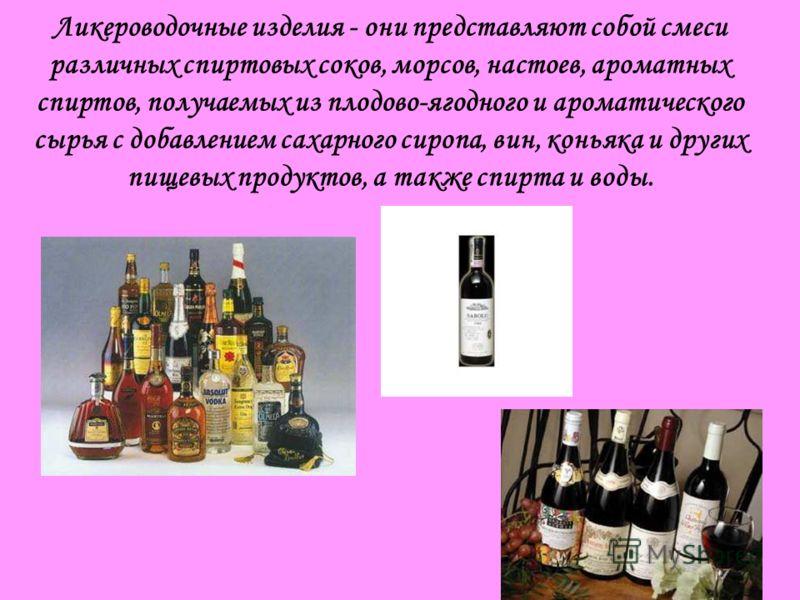 Ликероводочные изделия - они представляют собой смеси различных спиртовых соков, морсов, настоев, ароматных спиртов, получаемых из плодово-ягодного и ароматического сырья с добавлением сахарного сиропа, вин, коньяка и других пищевых продуктов, а такж