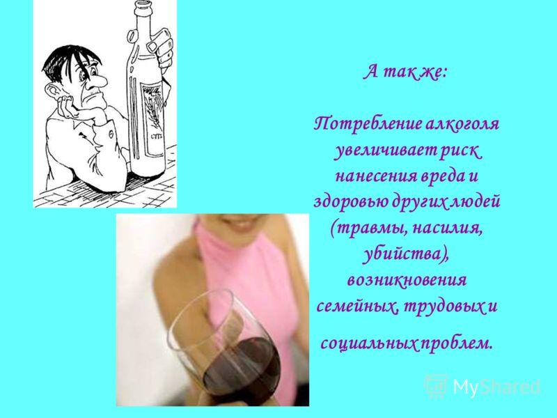 А так же: Потребление алкоголя увеличивает риск нанесения вреда и здоровью других людей (травмы, насилия, убийства), возникновения семейных, трудовых и социальных проблем.