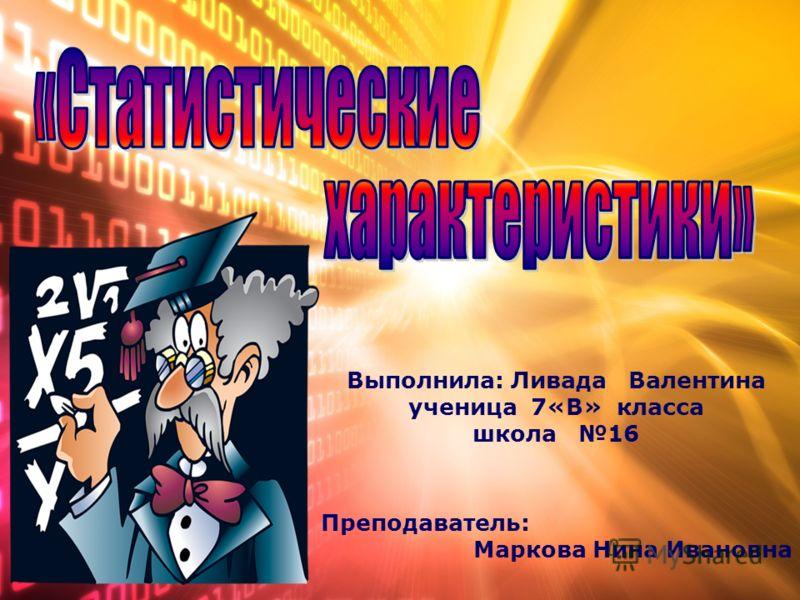 Выполнила: Ливада Валентина ученица 7«В» класса школа 16 Преподаватель: Маркова Нина Ивановна