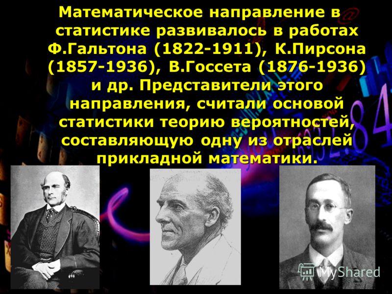 Математическое направление в статистике развивалось в работах Ф.Гальтона (1822-1911), К.Пирсона (1857-1936), В.Госсета (1876-1936) и др. Представители этого направления, считали основой статистики теорию вероятностей, составляющую одну из отраслей пр