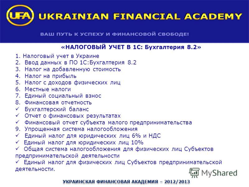 «НАЛОГОВЫЙ УЧЕТ В 1С: Бухгалтерия 8.2» 1. Налоговый учет в Украине 2.Ввод данных в ПО 1С:Бухгалтерия 8.2 3.Налог на добавленную стоимость 4.Налог на прибыль 5.Налог с доходов физических лиц 6.Местные налоги 7.Единый социальный взнос 8.Финансовая отче