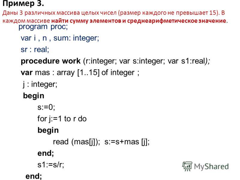 Пример 3. Даны 3 различных массива целых чисел (размер каждого не превышает 15). В каждом массиве найти сумму элементов и среднеарифметическое значение. program proc; var i, n, sum: integer; sr : real; procedure work (r:integer; var s:integer; var s1