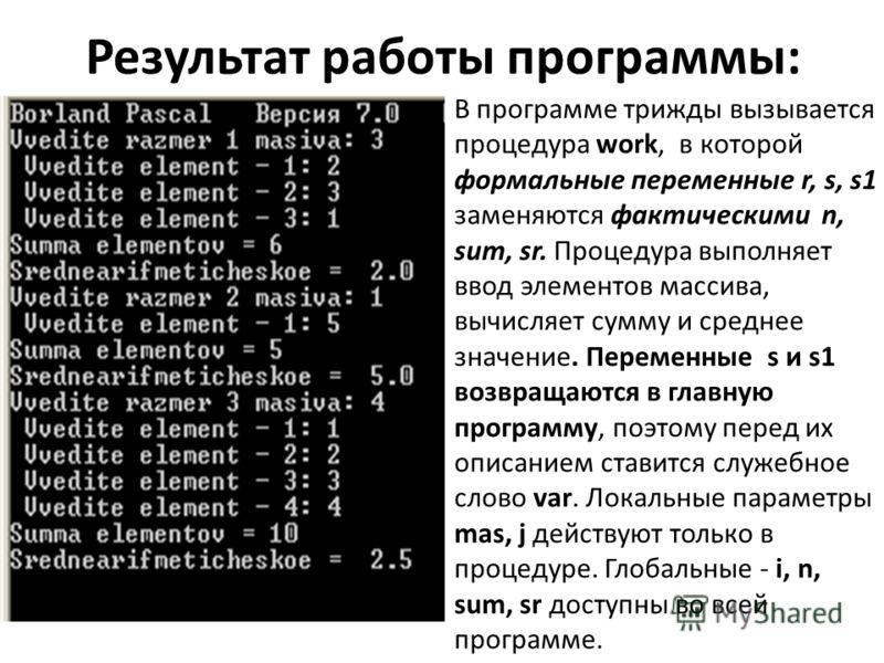 Результат работы программы: В программе трижды вызывается процедура work, в которой формальные переменные r, s, s1 заменяются фактическими n, sum, sr. Процедура выполняет ввод элементов массива, вычисляет сумму и среднее значение. Переменные s и s1 в