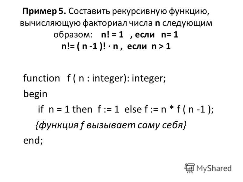 Пример 5. Составить рекурсивную функцию, вычисляющую факториал числа n следующим образом: n! = 1, если n= 1 n!= ( n -1 )! · n, если n > 1 function f ( n : integer): integer; begin if n = 1 then f := 1 else f := n * f ( n -1 ); {функция f вызывает сам