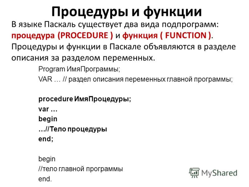 Процедуры и функции В языке Паскаль существует два вида подпрограмм: процедура (PROCEDURE ) и функция ( FUNCTION ). Процедуры и функции в Паскале объявляются в разделе описания за разделом переменных. Program ИмяПрограммы; VAR … // раздел описания пе