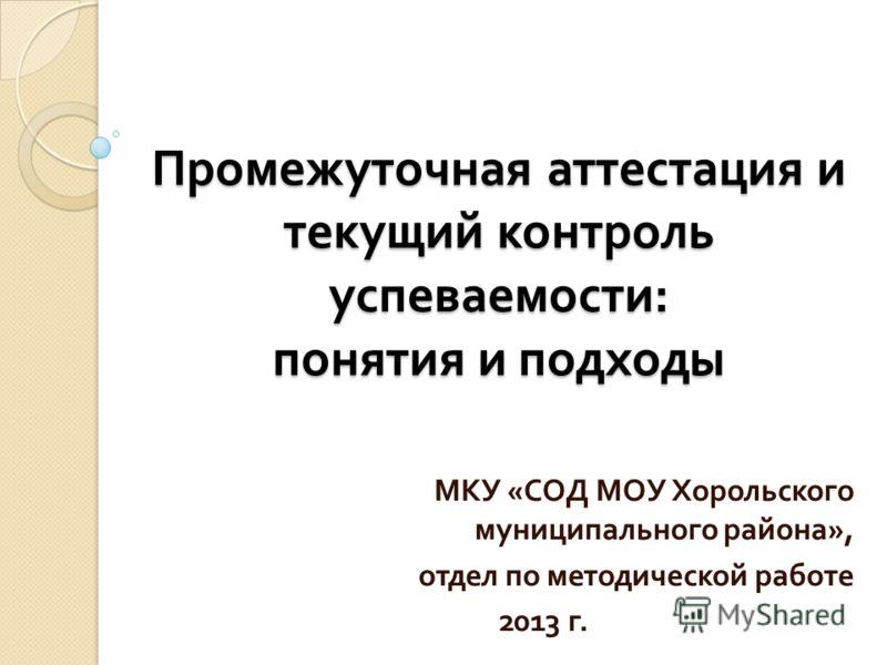 Промежуточная аттестация и текущий контроль успеваемости : понятия и подходы МКУ « СОД МОУ Хорольского муниципального района », отдел по методической работе 2013 г.