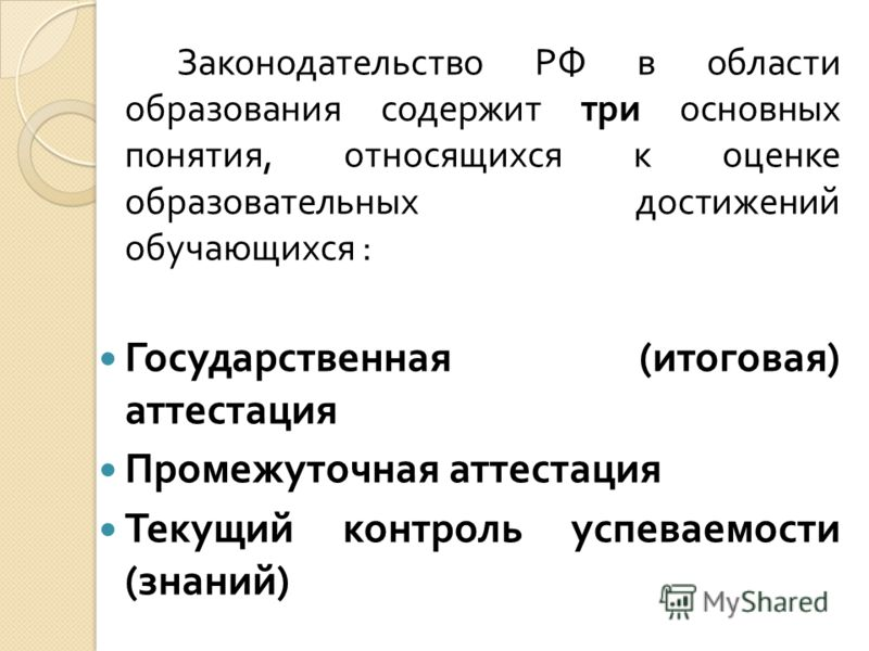 Законодательство РФ в области образования содержит три основных понятия, относящихся к оценке образовательных достижений обучающихся : Государственная ( итоговая ) аттестация Промежуточная аттестация Текущий контроль успеваемости ( знаний )