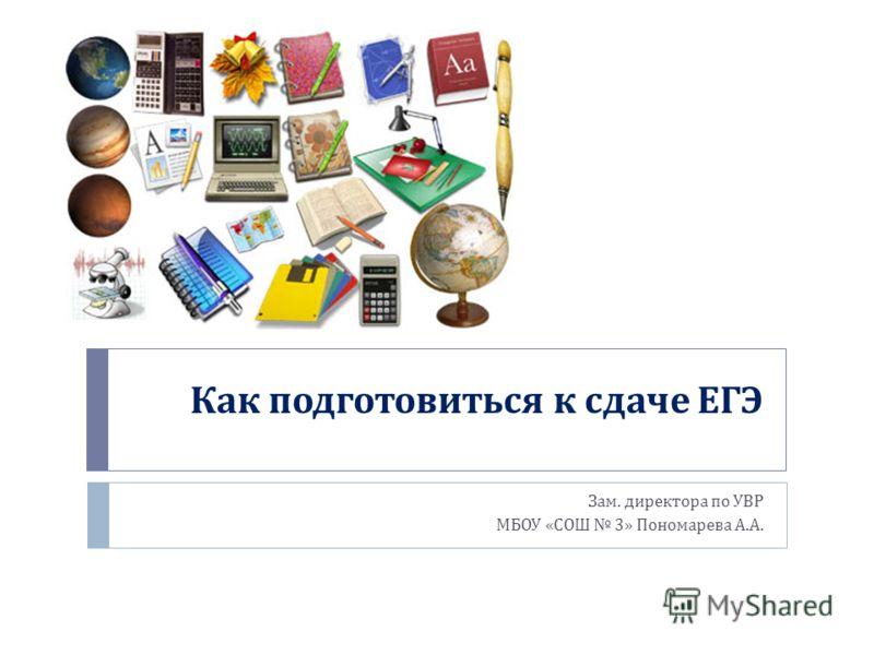 Как подготовиться к сдаче ЕГЭ Зам. директора по УВР МБОУ « СОШ 3» Пономарева А. А.