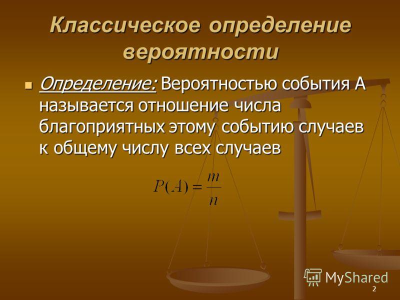 2 Классическое определение вероятности Определение: Вероятностью события А называется отношение числа благоприятных этому событию случаев к общему числу всех случаев Определение: Вероятностью события А называется отношение числа благоприятных этому с