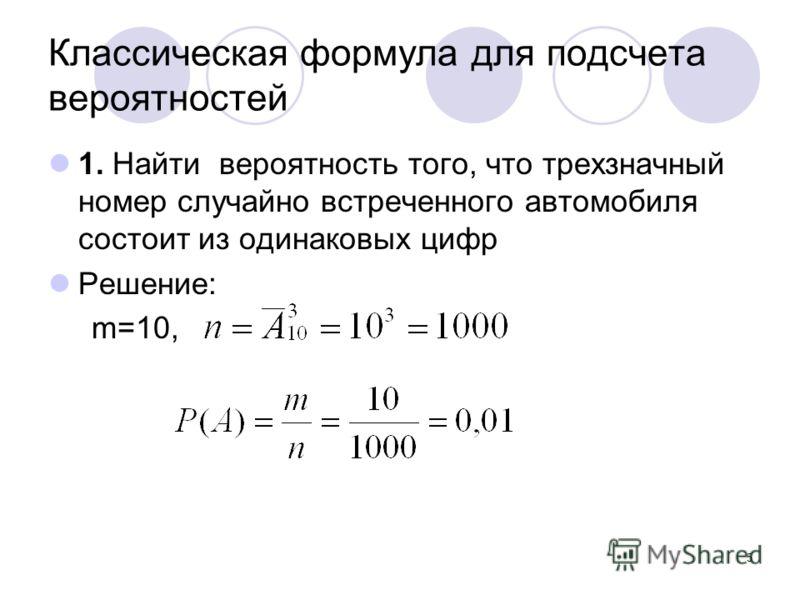 5 Классическая формула для подсчета вероятностей 1. Найти вероятность того, что трехзначный номер случайно встреченного автомобиля состоит из одинаковых цифр Решение: m=10,