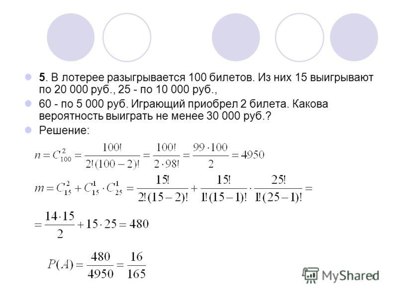 9 5. В лотерее разыгрывается 100 билетов. Из них 15 выигрывают по 20 000 руб., 25 - по 10 000 руб., 60 - по 5 000 руб. Играющий приобрел 2 билета. Какова вероятность выиграть не менее 30 000 руб.? Решение: