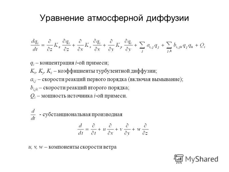 Уравнение атмосферной диффузии q i – концентрация i-ой примеси; K x, K y, K z – коэффициенты турбулентной диффузии; a i,j – скорости реакций первого порядка (включая вымывание); b i,jk – скорости реакций второго порядка; Q i – мощность источника i-ой