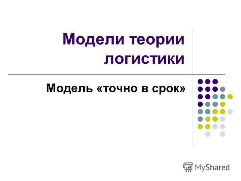 Модели теории логистики Модель «точно в срок»