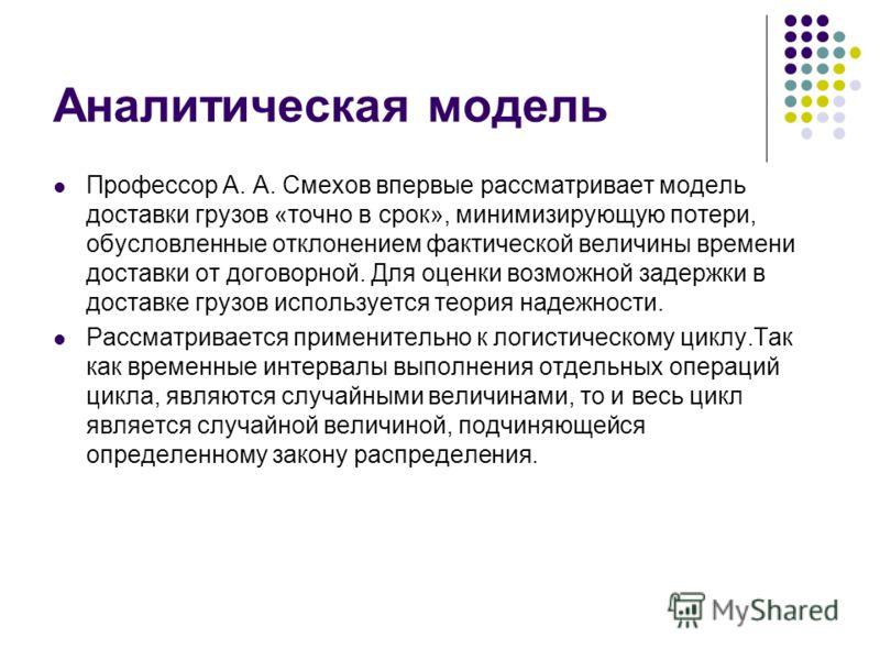 Аналитическая модель Профессор А. А. Смехов впервые рассматривает модель доставки грузов «точно в срок», минимизирующую потери, обусловленные отклонением фактической величины времени доставки от договорной. Для оценки возможной задержки в доставке гр