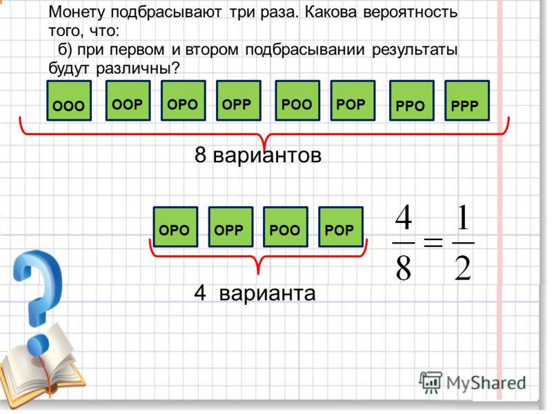 Монету подбрасывают три раза. Какова вероятность того, что: б) при первом и втором подбрасывании результаты будут различны? ООО ОРОООРОРРРООРОР РРОРРР 8 вариантов 4 варианта ОРООРРРООРОР