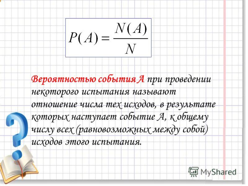 Вероятностью события А при проведении некоторого испытания называют отношение числа тех исходов, в результате которых наступает событие А, к общему числу всех (равновозможных между собой) исходов этого испытания.