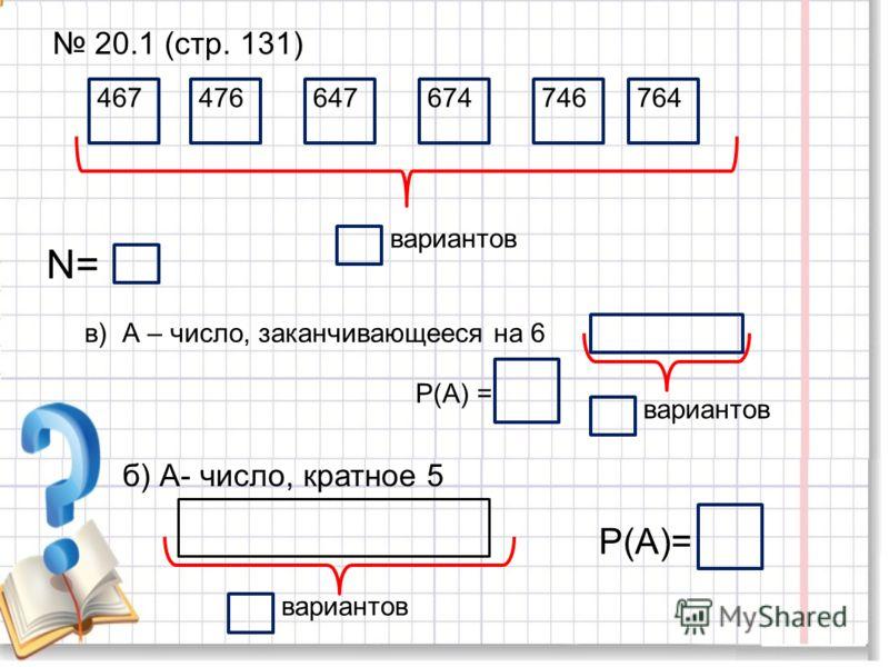 20.1 (стр. 131) 467 476647674 746764 вариантов N= в) А – число, заканчивающееся на 6 Р(А) = б) А- число, кратное 5 вариантов Р(А)= вариантов