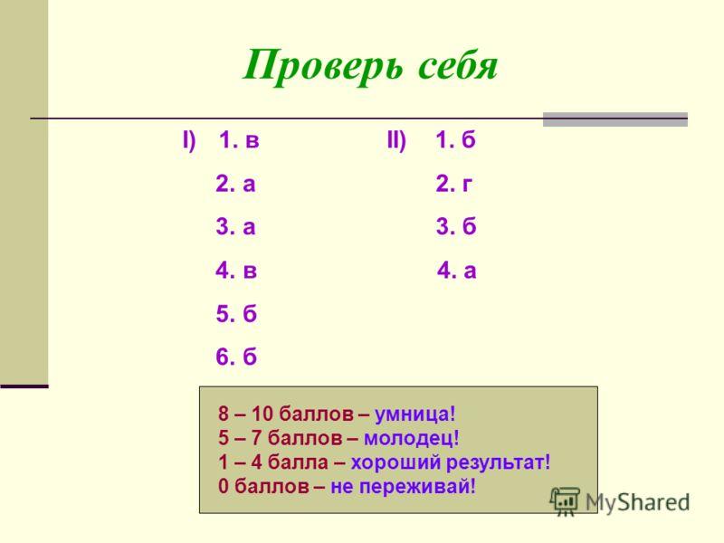 Проверь себя I)1. в II) 1. б 2. а 2. г 3. а 3. б 4. в 4. а 5. б 6. б 8 – 10 баллов – умница! 5 – 7 баллов – молодец! 1 – 4 балла – хороший результат! 0 баллов – не переживай!
