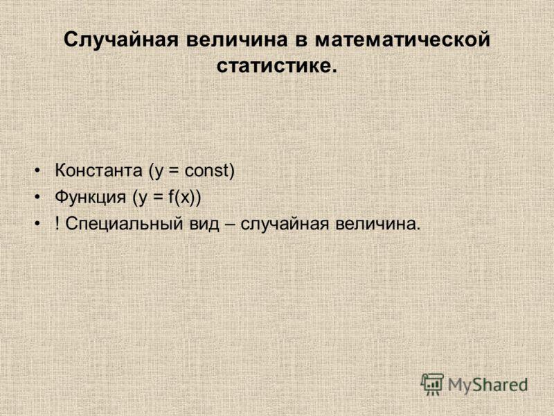 Случайная величина в математической статистике. Константа (y = const) Функция (y = f(x)) ! Специальный вид – случайная величина.