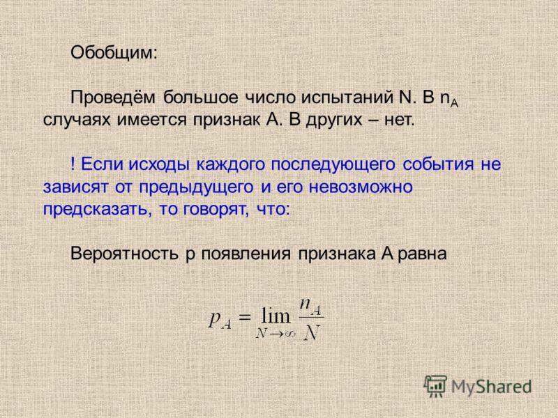 Обобщим: Проведём большое число испытаний N. В n А случаях имеется признак А. В других – нет. ! Если исходы каждого последующего события не зависят от предыдущего и его невозможно предсказать, то говорят, что: Вероятность p появления признака A равна