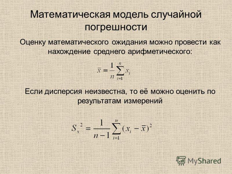 Математическая модель случайной погрешности Оценку математического ожидания можно провести как нахождение среднего арифметического: Если дисперсия неизвестна, то её можно оценить по результатам измерений