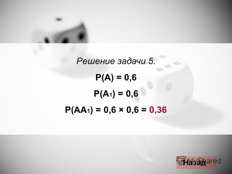 Решение задачи 5. Р(А) = 0,6 Р(А 1 ) = 0,6 Р(АА 1 ) = 0,6 × 0,6 = 0,36