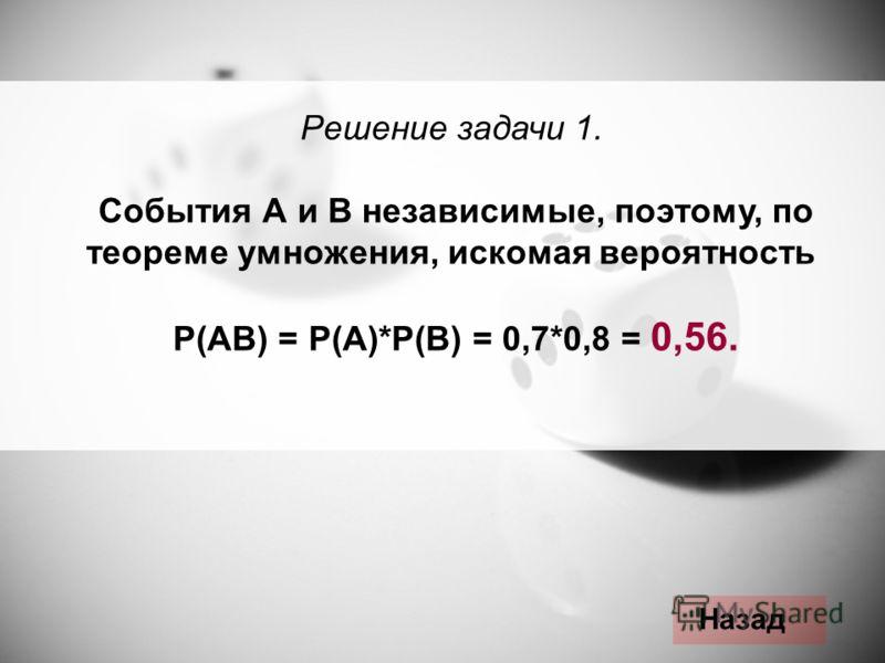 Решение задачи 1. События А и В независимые, поэтому, по теореме умножения, искомая вероятность Р(АВ) = Р(А)*Р(В) = 0,7*0,8 = 0,56. Назад