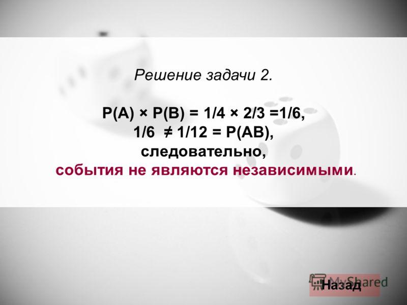 Решение задачи 2. Р(А) × Р(В) = 1/4 × 2/3 =1/6, 1/6 1/12 = Р(АВ), следовательно, события не являются независимыми. Назад