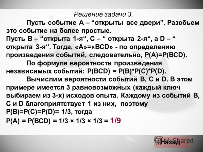 Решение задачи 3. Пусть событие А – открыты все двери. Разобьем это событие на более простые. Пусть В – открыта 1-я, С – открыта 2-я, а D – открыта 3-я. Тогда, «А»=«ВСD» - по определению произведения событий, следовательно, Р(А)=Р(ВСD). По формуле ве