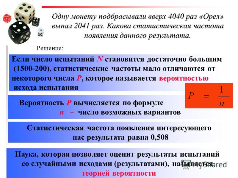 Выпадение «орла» или «решки» ИСХОДОМ ИСПЫТАНИЯ Если испытание повторяют много раз при одних и тех же условиях, о сведения об исходах всех испытаний называют СТАТИСТИКОЙ Одну монету подбрасывали вверх 4040 раз «Орел» выпал 2041 раз. Какова статистичес