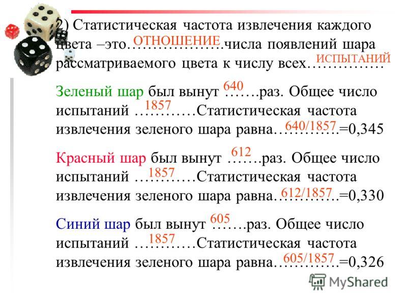 1) Статистика- это сведения об …….........................всех повторившихся испытаний. Статистика фиксирует, во- первых, число интересующих нас результатов: зеленый шар был вынут…….раз, красный шар был вынут……..раз, и ……..раз был вынут синий шар. Во