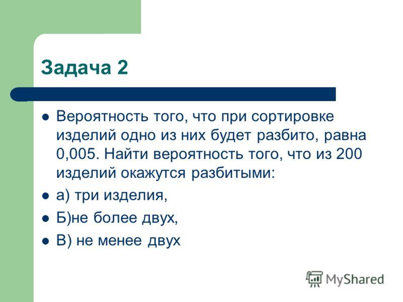 Задача 2 Вероятность того, что при сортировке изделий одно из них будет разбито, равна 0,005. Найти вероятность того, что из 200 изделий окажутся разбитыми: а) три изделия, Б)не более двух, В) не менее двух