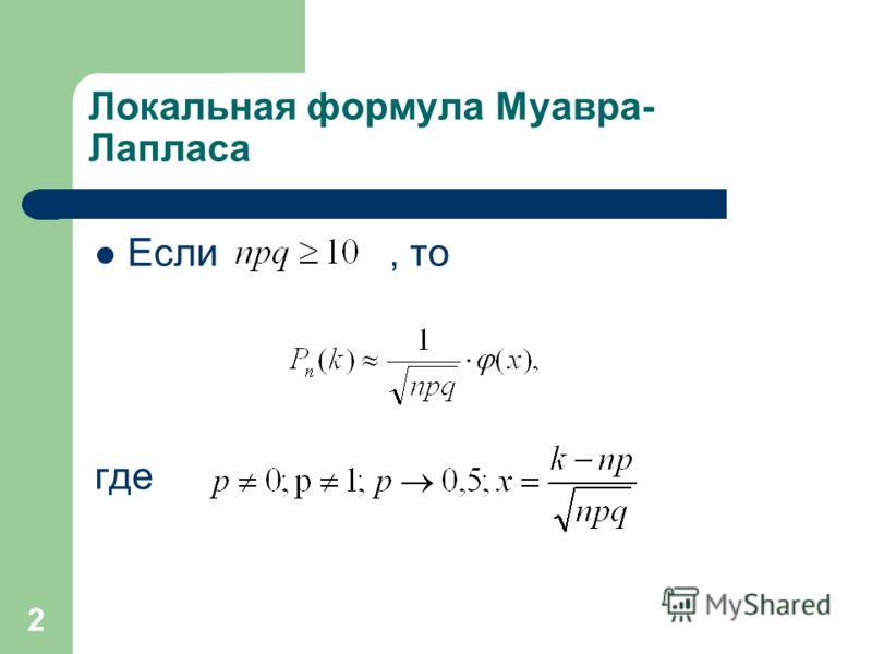 2 Локальная формула Муавра- Лапласа Если, то где